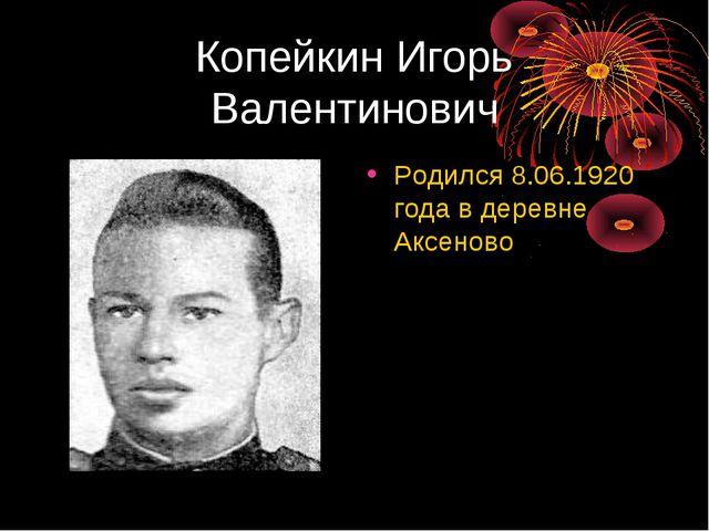 Копейкин Игорь Валентинович Родился 8.06.1920 года в деревне Аксеново