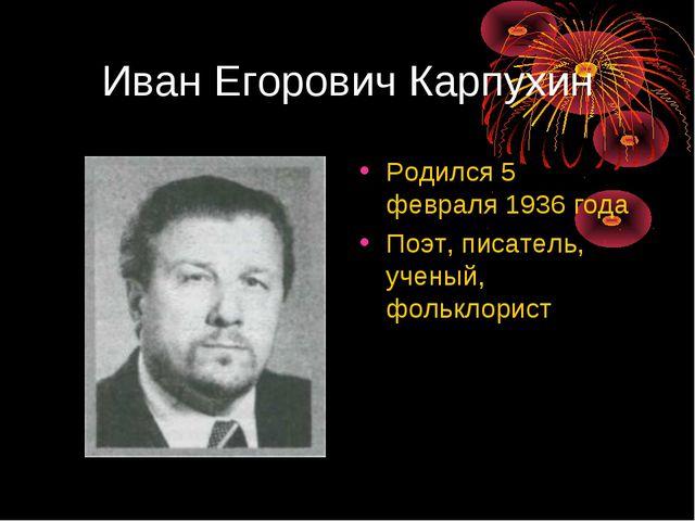 Иван Егорович Карпухин Родился 5 февраля 1936 года Поэт, писатель, ученый, фо...