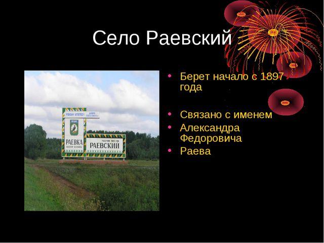 Село Раевский Берет начало с 1897 года Связано с именем Александра Федоровича...