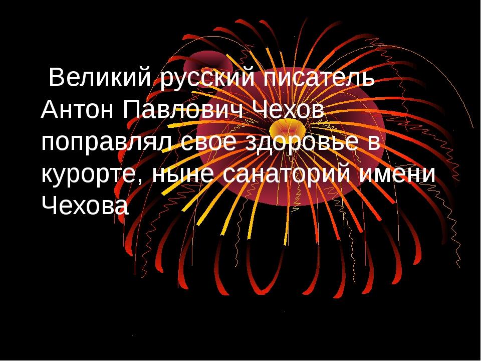 Великий русский писатель Антон Павлович Чехов поправлял свое здоровье в куро...