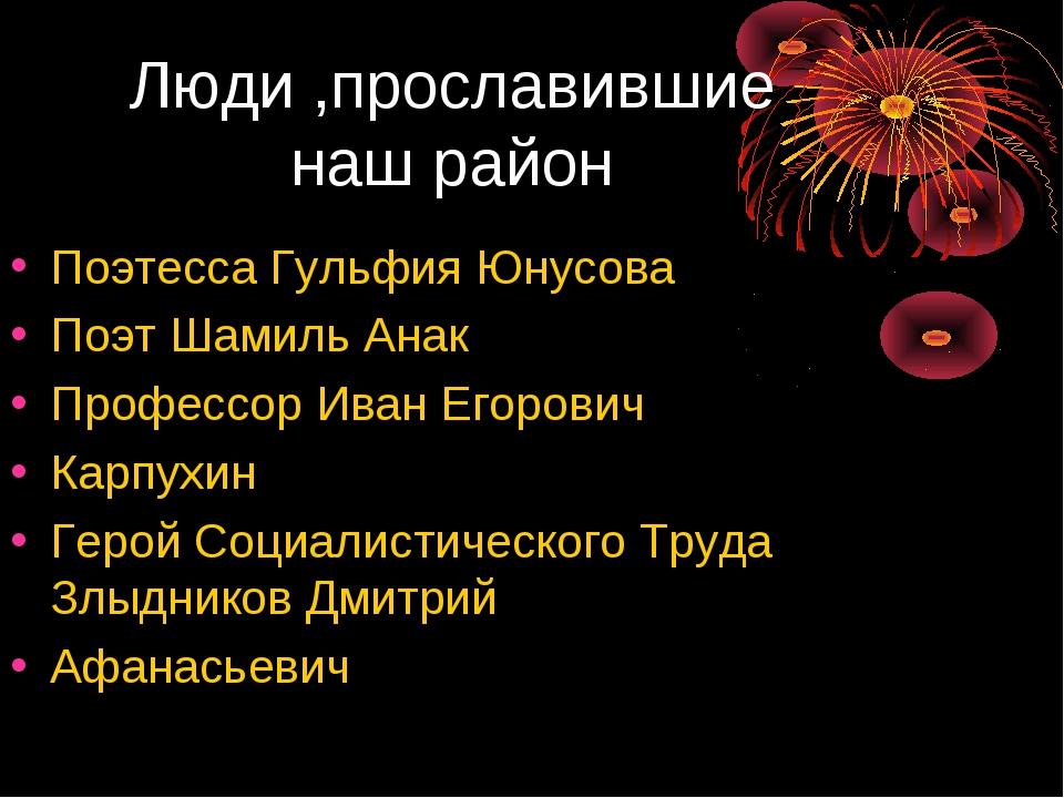 Люди ,прославившие наш район Поэтесса Гульфия Юнусова Поэт Шамиль Анак Профес...