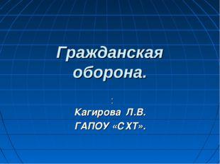 Гражданская оборона. : Кагирова Л.В. ГАПОУ «СХТ».