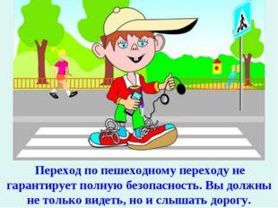 Переход по пешеходному переходу не гарантирует полную безопасность. Вы должн