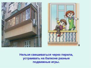 Нельзя свешиваться через перила, устраивать на балконе разные подвижные игры.