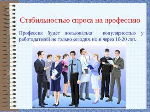 Стабильностью спроса на профессию Профессия будет пользоваться популярностью