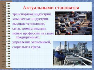 Актуальными становятся транспортная индустрия, химическая индустрия, высокие