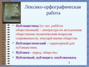 Лексико-орфографическая работа Публицистика (от лат. publicus общественный) –