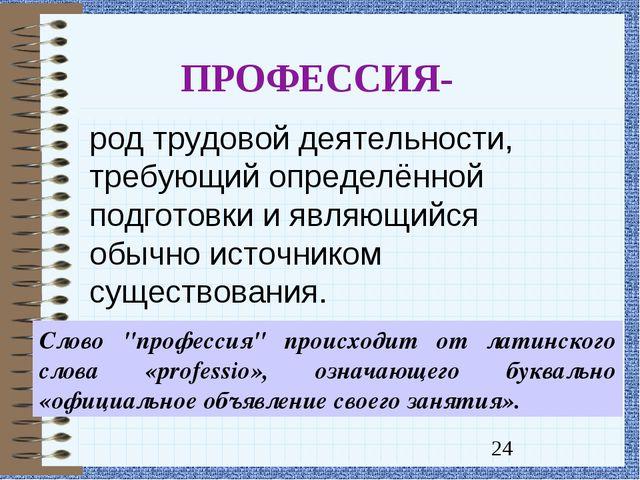 ПРОФЕССИЯ- род трудовой деятельности, требующий определённой подготовки и явл...