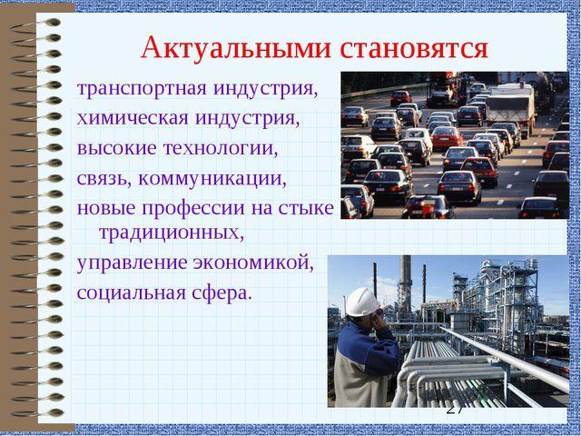Актуальными становятся транспортная индустрия, химическая индустрия, высокие...