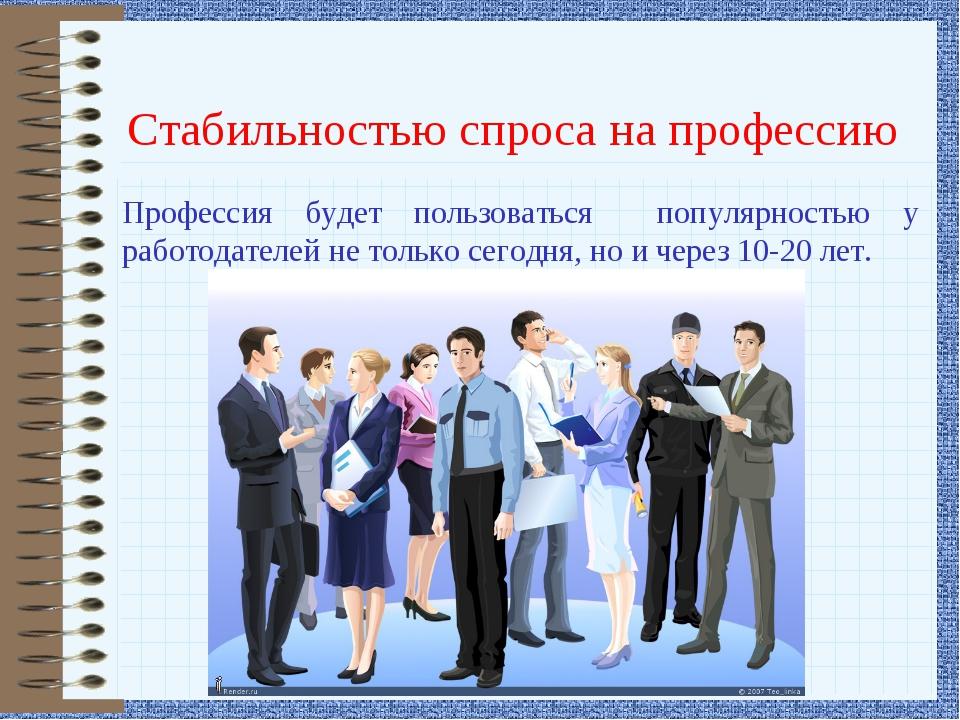 Стабильностью спроса на профессию Профессия будет пользоваться популярностью...