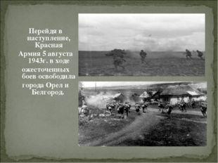 Перейдя в наступление, Красная Армия 5 августа 1943г. в ходе ожесточенных бое