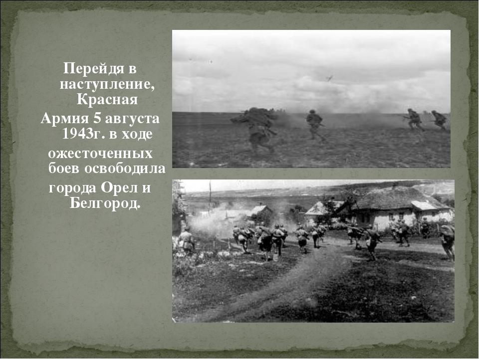 Перейдя в наступление, Красная Армия 5 августа 1943г. в ходе ожесточенных бое...