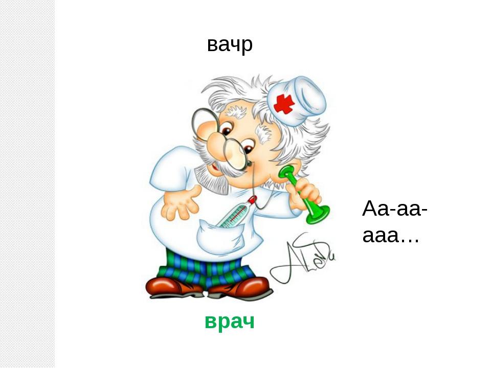 вачр врач Аа-аа-ааа…