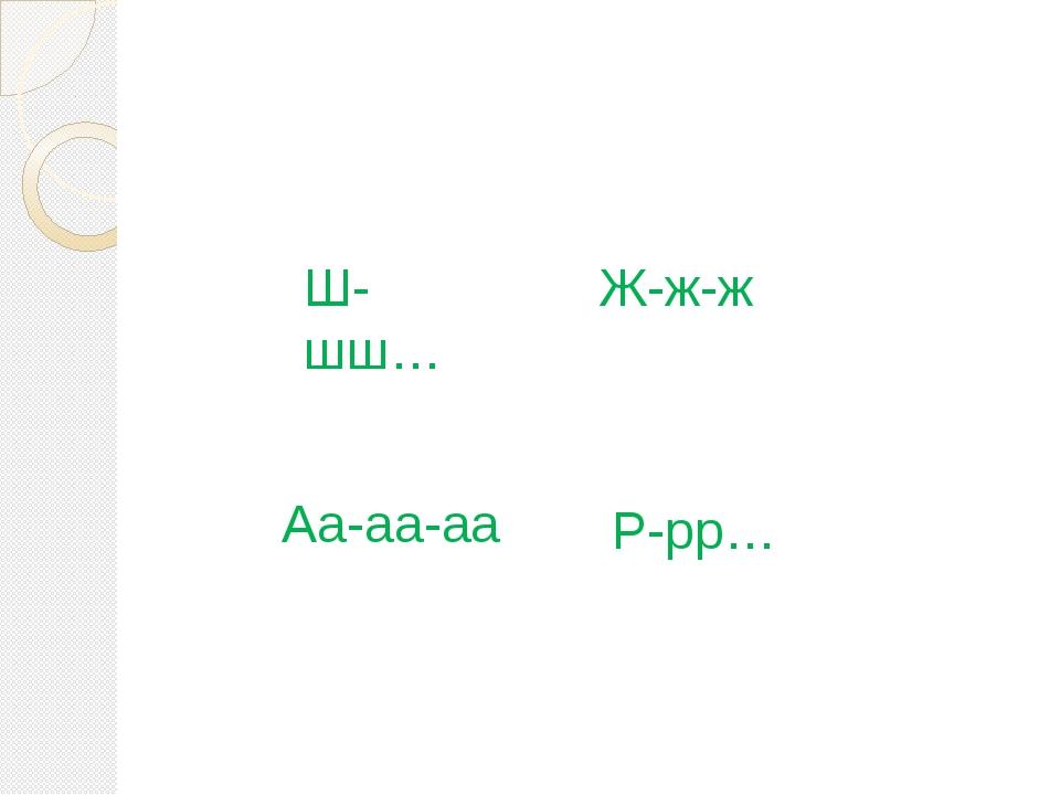 Ш-шш… Аа-аа-аа Ж-ж-ж Р-рр…