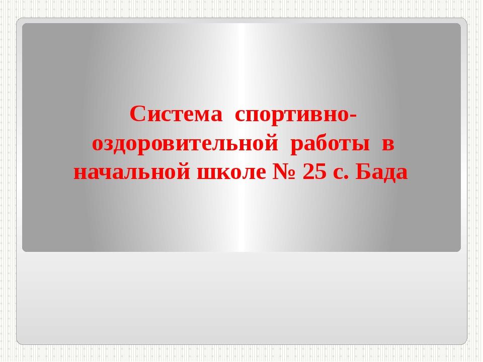Система спортивно- оздоровительной работы в начальной школе № 25 с. Бада