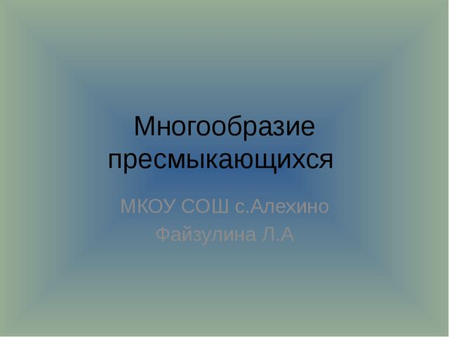 Многообразие пресмыкающихся МКОУ СОШ с.Алехино Файзулина Л.А