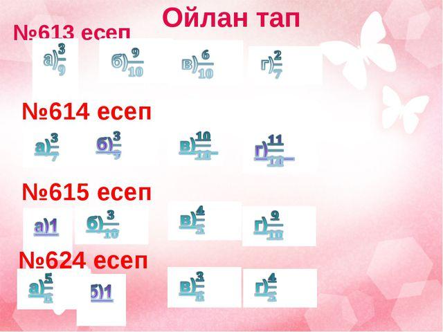 №613 есеп     №614 есеп     №615 есеп     №624 есеп     Ойлан...