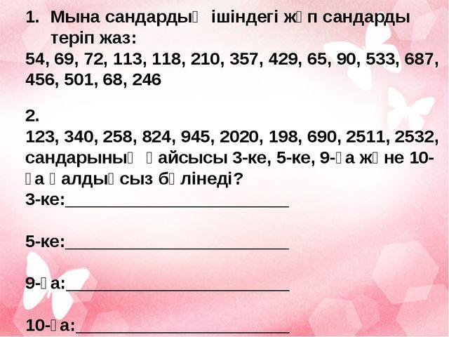 Мына сандардың ішіндегі жұп сандарды теріп жаз: 54, 69, 72, 113, 118, 210, 3...