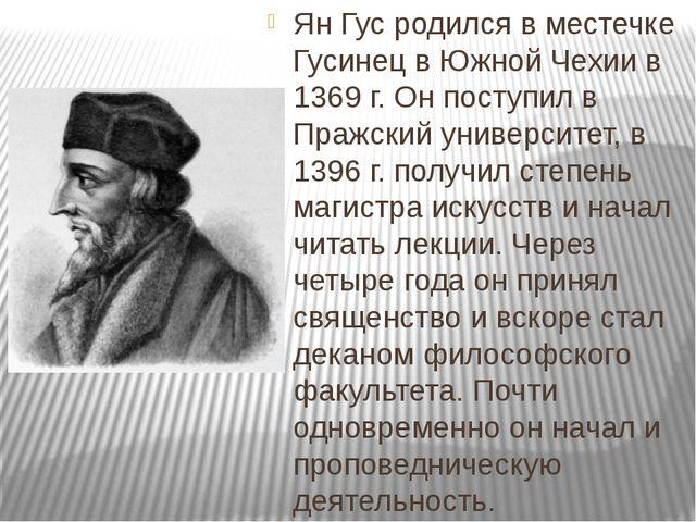 Ян Гус родился в местечке Гусинец в Южной Чехии в 1369 г. Он поступил в Пражс...