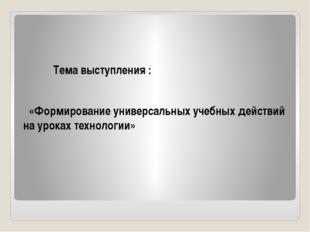 Тема выступления : «Формирование универсальных учебных действий на уроках те