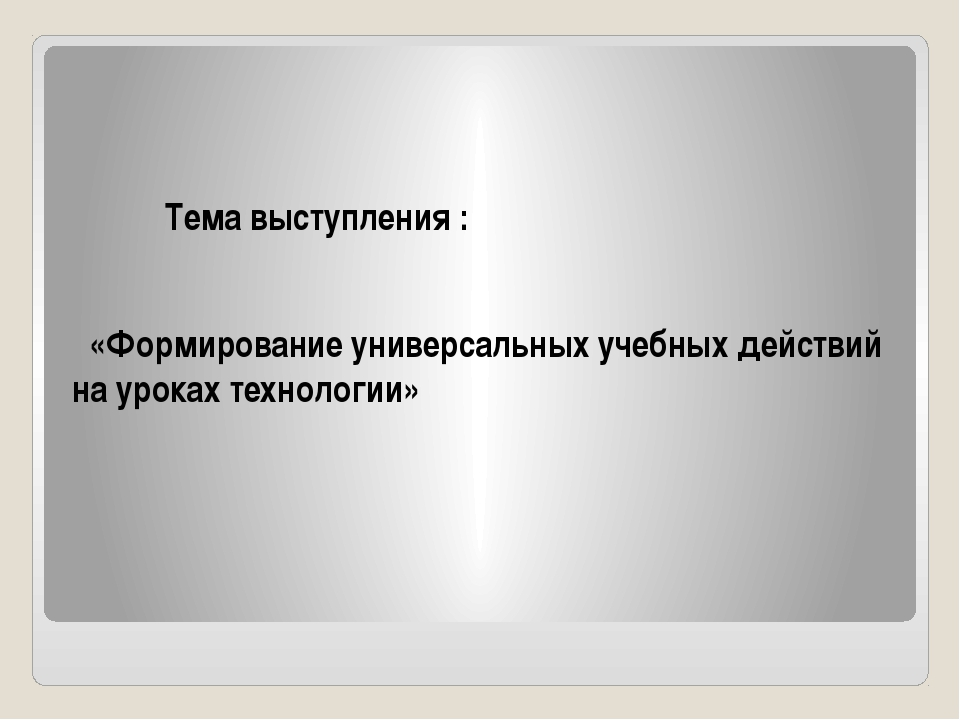 Тема выступления : «Формирование универсальных учебных действий на уроках те...
