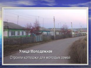 Улица Молодежная Строили коттеджи для молодых семей