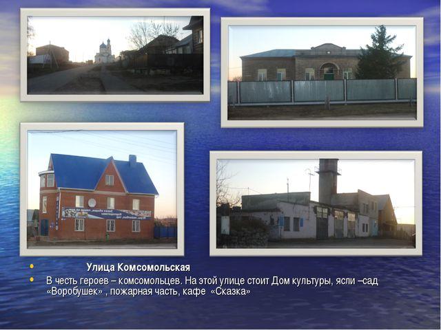 Улица Комсомольская В честь героев – комсомольцев. На этой улице стоит Дом к...