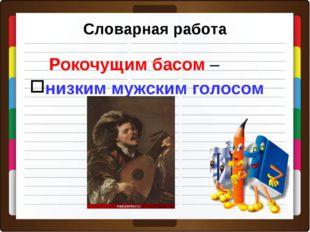 Словарная работа Рокочущим басом – низким мужским голосом