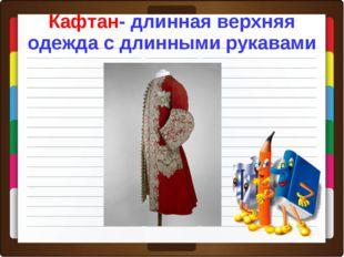 Кафтан- длинная верхняя одежда с длинными рукавами