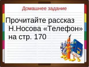 Домашнее задание Прочитайте рассказ Н.Носова «Телефон» на стр. 170