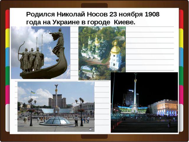 Родился Николай Носов 23 ноября 1908 года на Украине в городе Киеве.