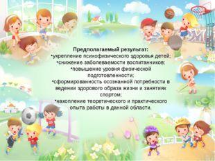 Предполагаемый результат: укрепление психофизического здоровья детей; снижени