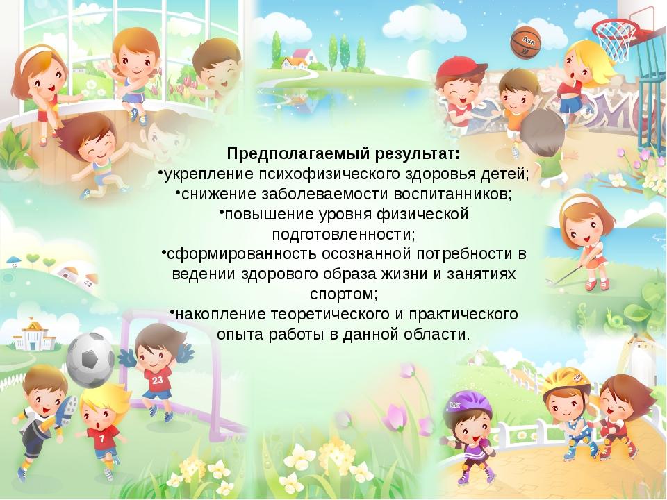 Предполагаемый результат: укрепление психофизического здоровья детей; снижени...