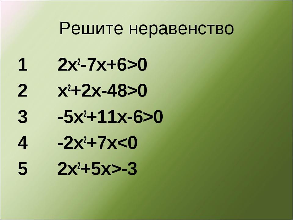 Решите неравенство 1 2х2-7х+6>0 2 х2+2х-48>0 3 -5х2+11х-6>0 4 -2х2+7x-3