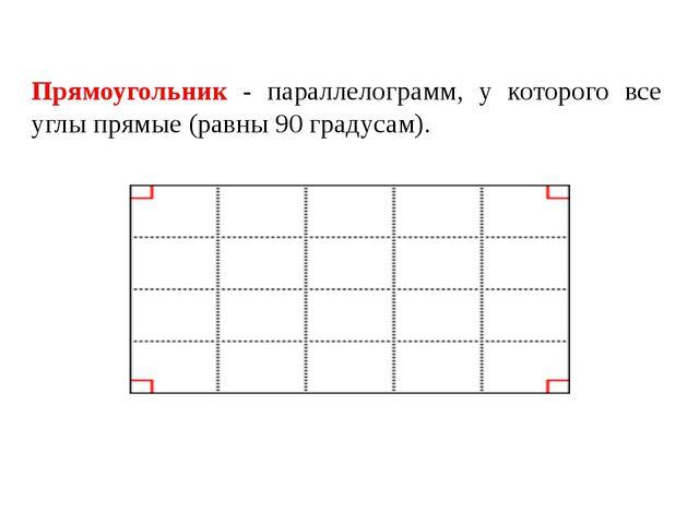 Прямоугольник - параллелограмм, у которого все углы прямые (равны 90 градусам).