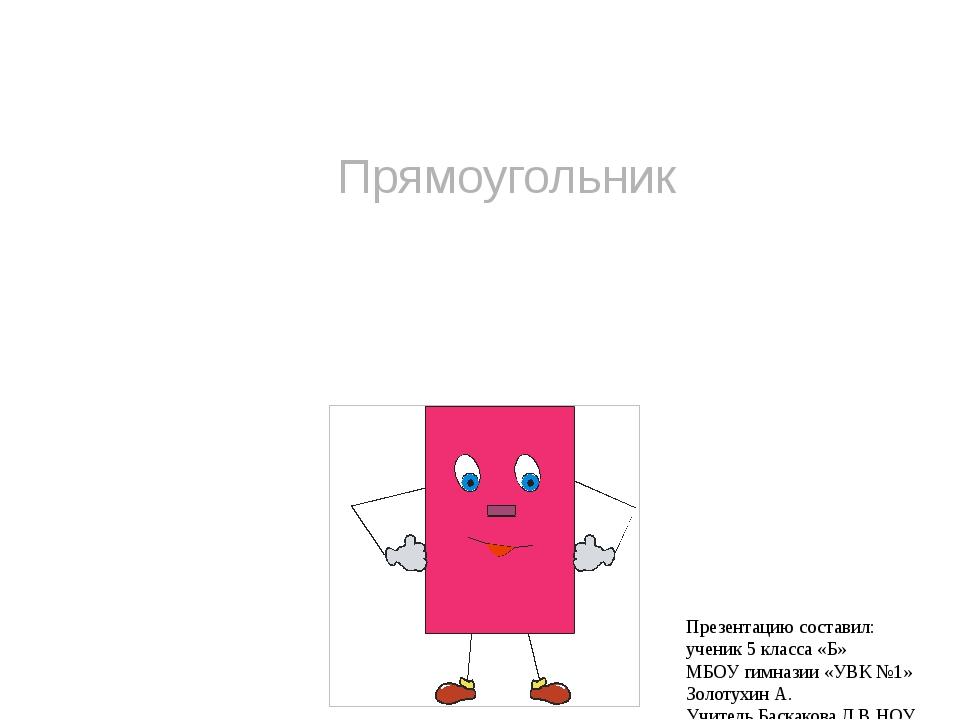 Прямоугольник Презентацию составил: ученик 5 класса «Б» МБОУ гимназии «УВК №1...