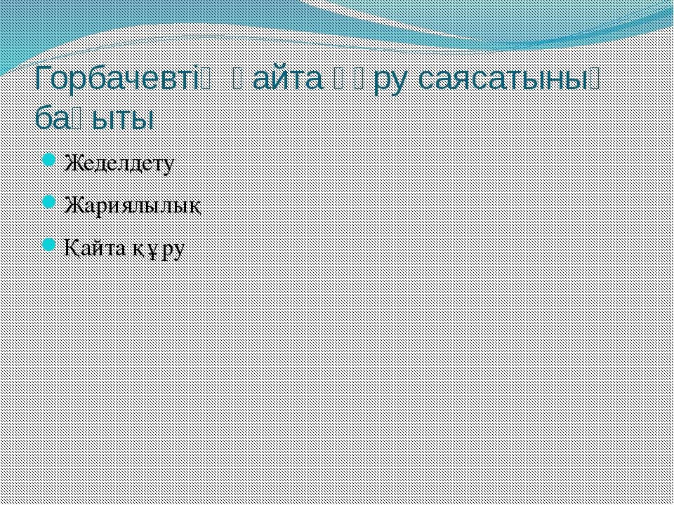 Горбачевтің қайта құру саясатының бағыты Жеделдету Жариялылық Қайта құру