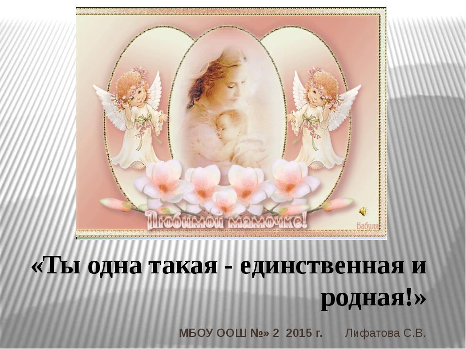 «Ты одна такая - единственная и родная!» МБОУ ООШ №» 2 2015 г. Лифатова С.В.