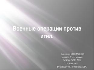 Военные операции против игил. Выполнил: Ерин Максим ученик: 3 «В» класса МБОУ