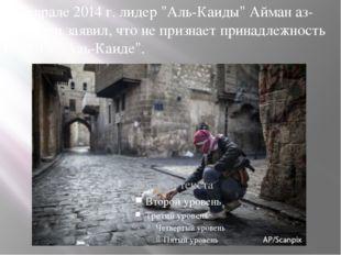 """В феврале 2014 г. лидер """"Аль-Каиды"""" Айман аз-Завахири заявил, что не признает"""