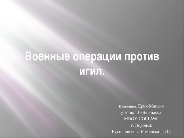 Военные операции против игил. Выполнил: Ерин Максим ученик: 3 «В» класса МБОУ...