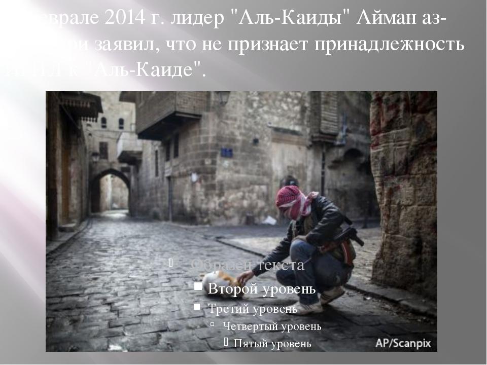 """В феврале 2014 г. лидер """"Аль-Каиды"""" Айман аз-Завахири заявил, что не признает..."""