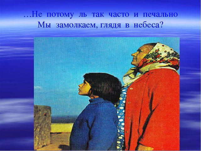 …Не потому ль так часто и печально Мы замолкаем, глядя в небеса?