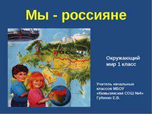 Мы - россияне Окружающий мир 1 класс Учитель начальных классов МБОУ «Камызякс