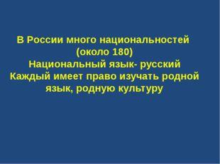 В России много национальностей (около 180) Национальный язык- русский Каждый