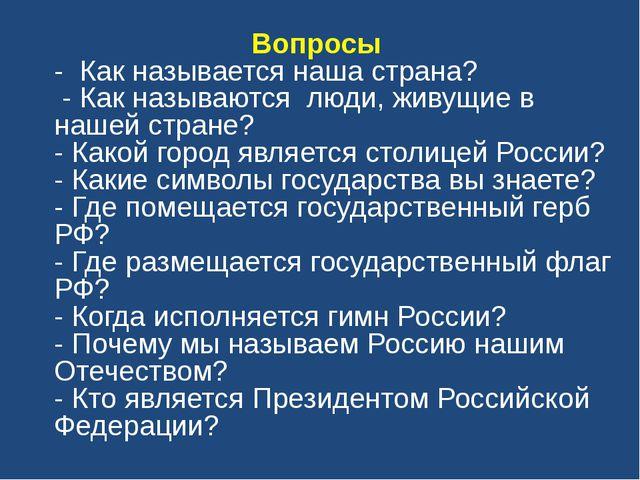 Вопросы - Как называется наша страна? - Как называются люди, живущие в нашей...