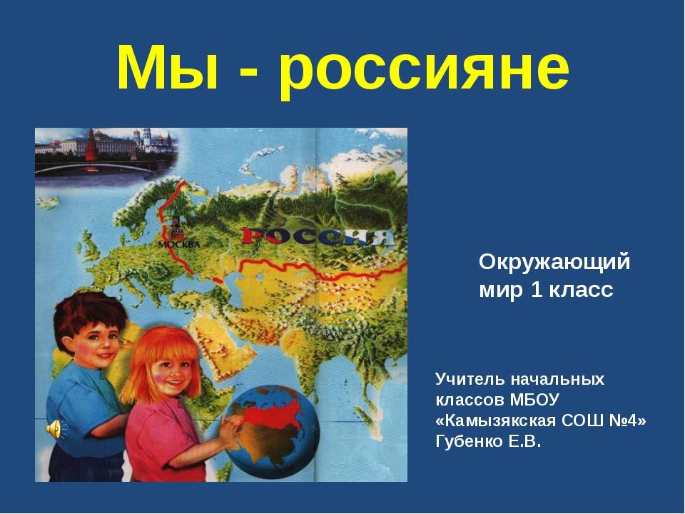 Мы - россияне Окружающий мир 1 класс Учитель начальных классов МБОУ «Камызякс...