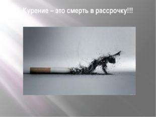 Курение – это смерть в рассрочку!!!