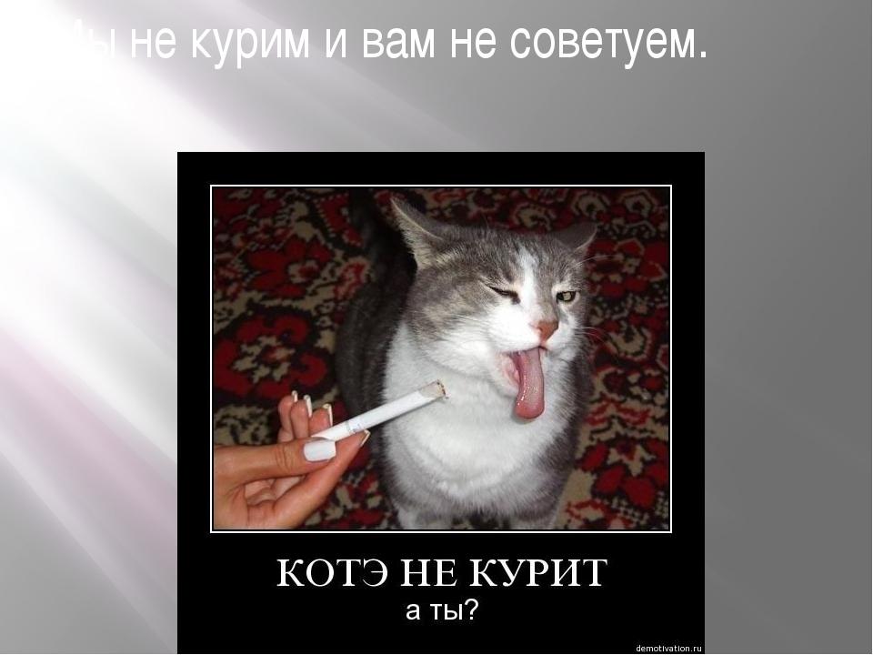 Мы не курим и вам не советуем.