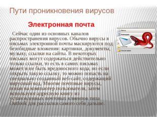 Пути проникновения вирусов Электронная почта Сейчас один из основных каналов